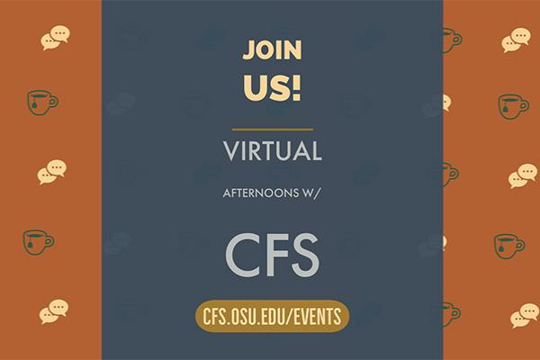 "Icon w/ tea cups and communication bubbles with the text ""join us - virtual afternoons with CFS"" and ""cfs.osu.edu/events"""